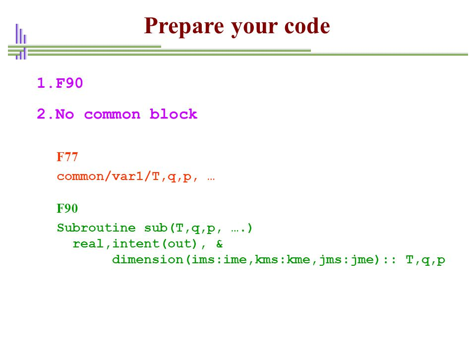 Prepare your code 1.F90 2.No common block F77 common/var1/T,q,p, … F90