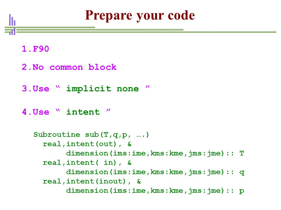 Prepare your code 1.F90 2.No common block 3.Use implicit none
