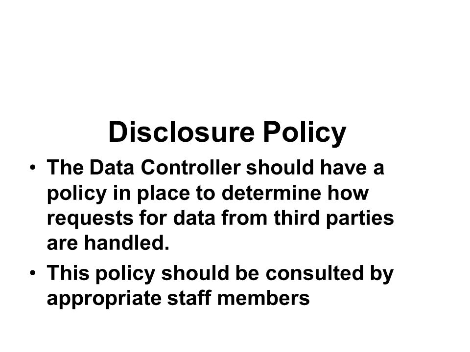 Disclosure Policy The Data Controller should have a policy in place to determine how requests for data from third parties are handled.