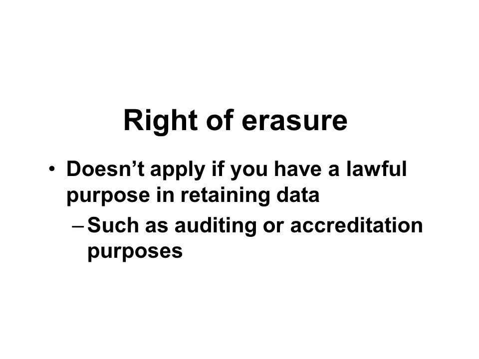 Right of erasure Doesn't apply if you have a lawful purpose in retaining data.