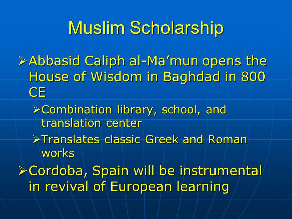 Muslim Scholarship Abbasid Caliph al-Ma'mun opens the House of Wisdom in Baghdad in 800 CE. Combination library, school, and translation center.