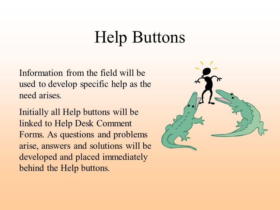 Help Buttons Information from the field will be used to develop specific help as the need arises.