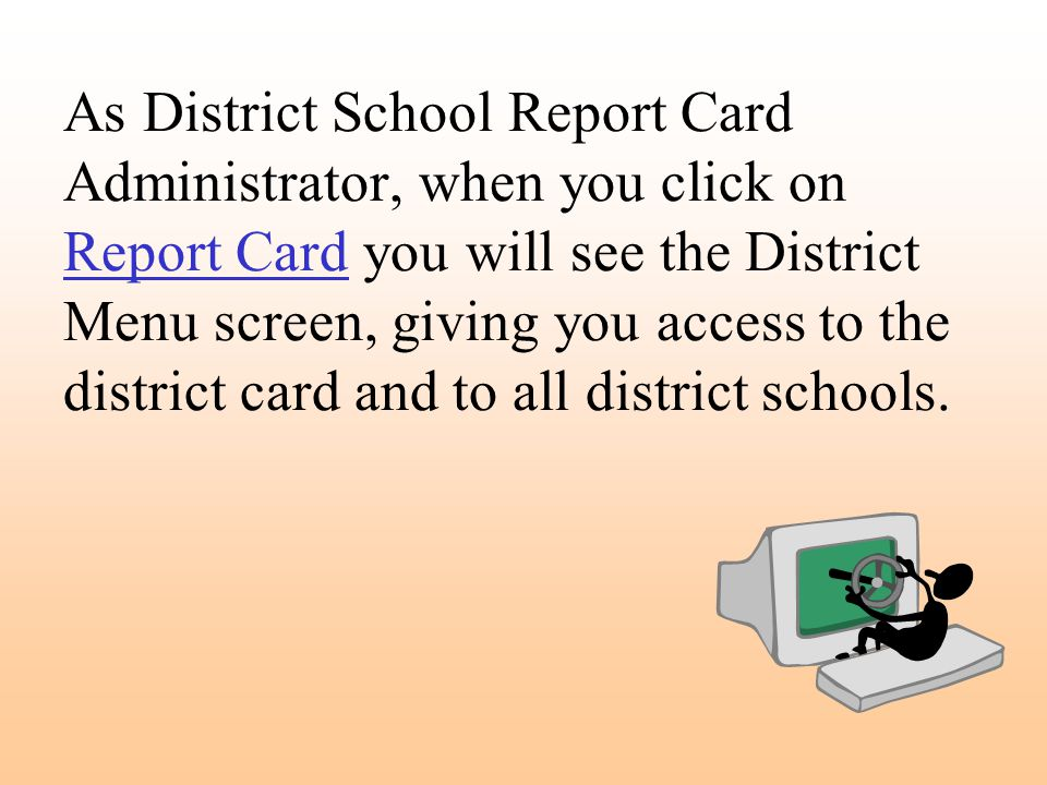 As District School Report Card Administrator, when you click on Report Card you will see the District Menu screen, giving you access to the district card and to all district schools.