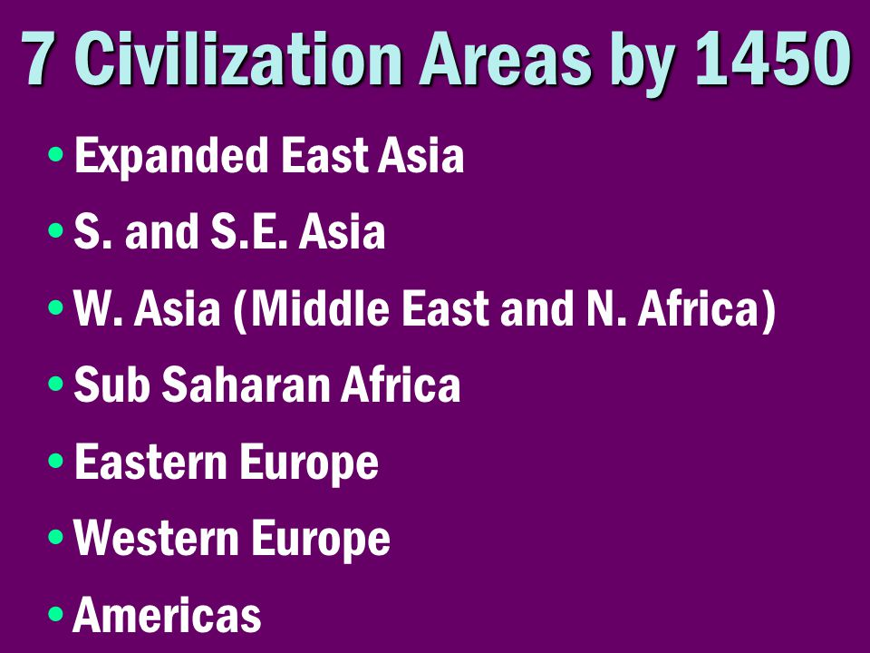 7 Civilization Areas by 1450 Expanded East Asia S. and S.E. Asia