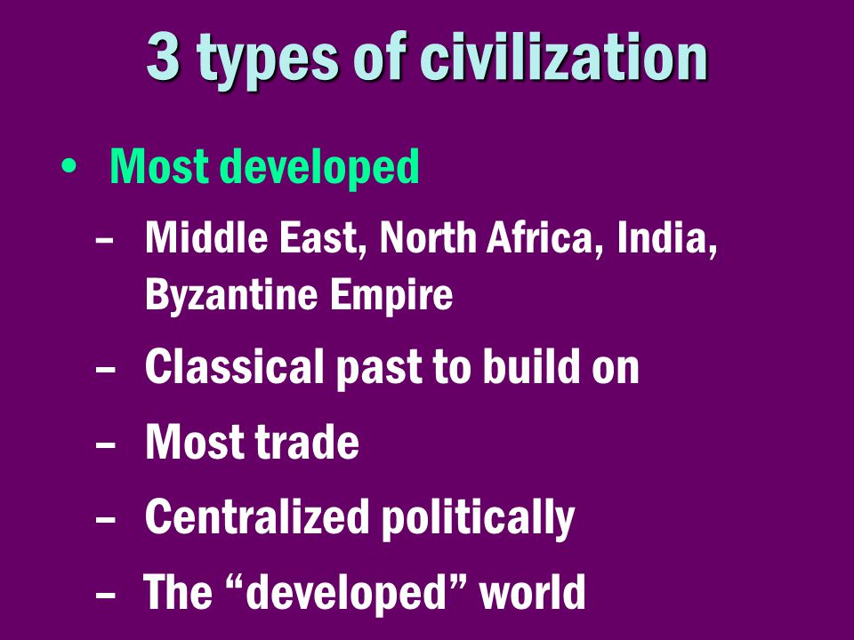 3 types of civilization Most developed Classical past to build on