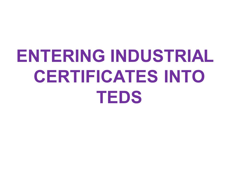 ENTERING INDUSTRIAL CERTIFICATES INTO TEDS