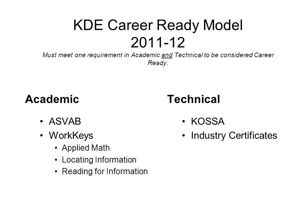 KDE Career Ready Model 2011-12 Must meet one requirement in Academic and Technical to be considered Career Ready.