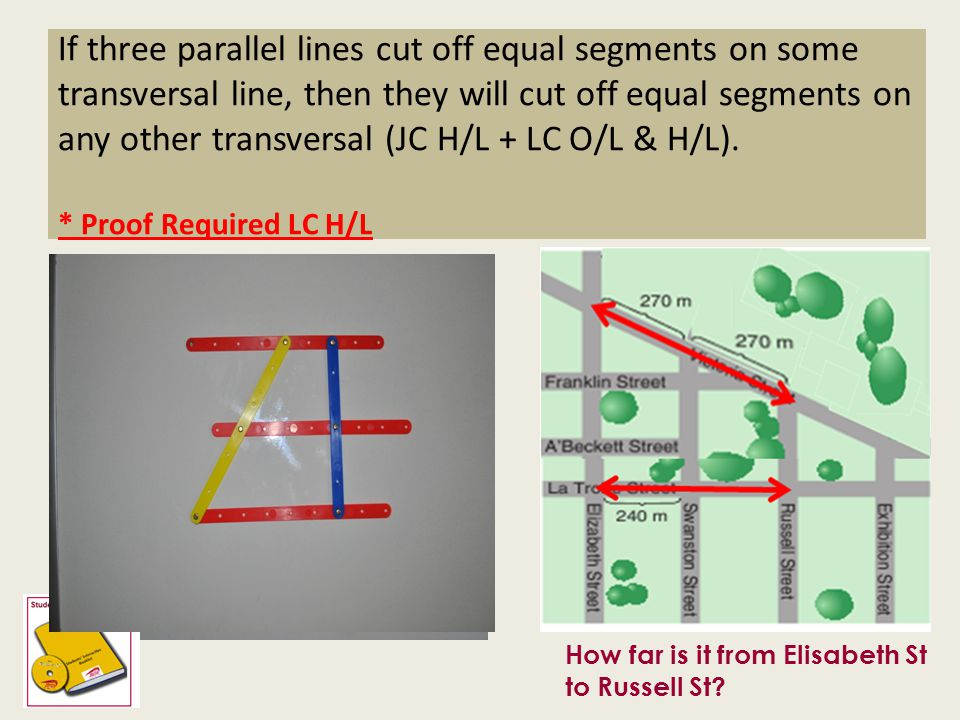 If three parallel lines cut off equal segments on some transversal line, then they will cut off equal segments on any other transversal (JC H/L + LC O/L & H/L). * Proof Required LC H/L