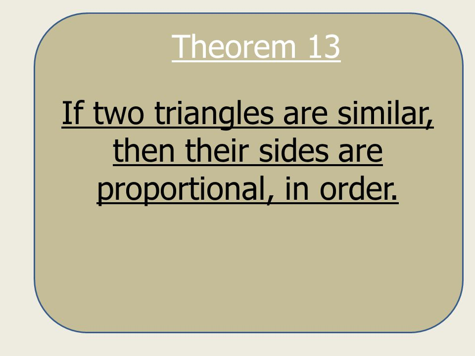 Theorem 13 If two triangles are similar, then their sides are proportional, in order.