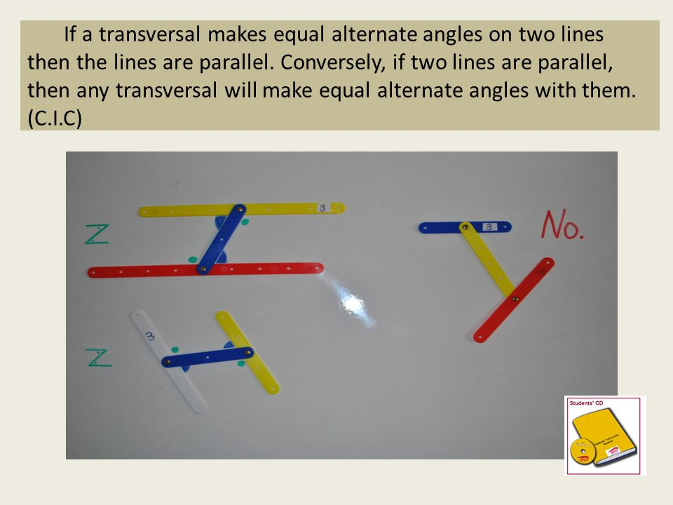 If a transversal makes equal alternate angles on two lines then the lines are parallel.