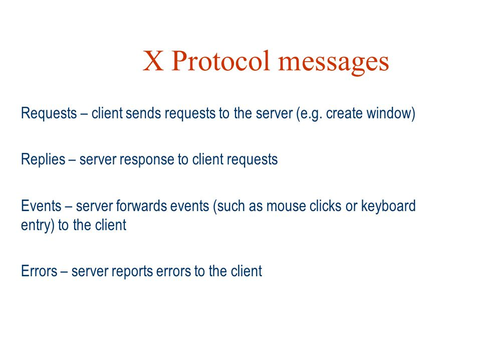 X Protocol messages Requests – client sends requests to the server (e.g. create window) Replies – server response to client requests.