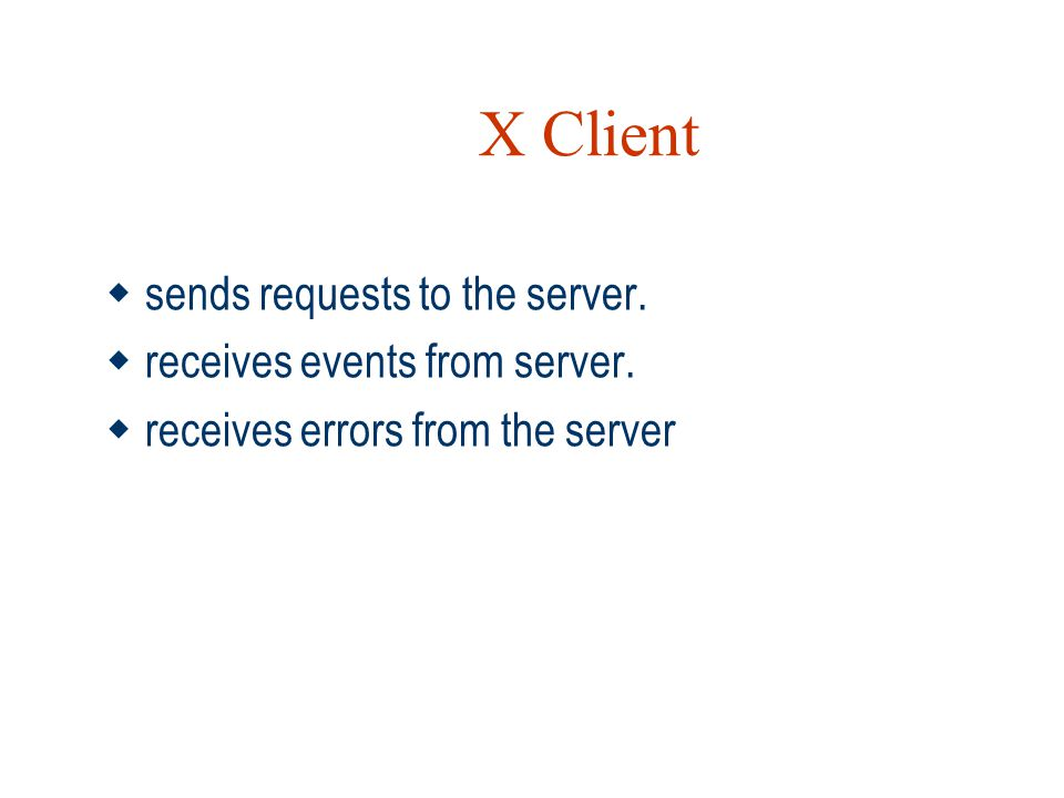 X Client sends requests to the server. receives events from server.