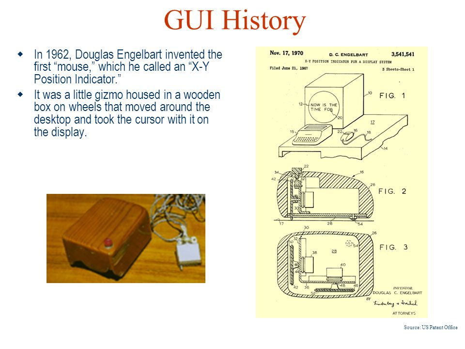 GUI History In 1962, Douglas Engelbart invented the first mouse, which he called an X-Y Position Indicator.