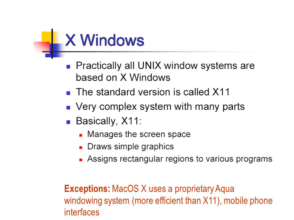 Exceptions: MacOS X uses a proprietary Aqua windowing system (more efficient than X11), mobile phone interfaces