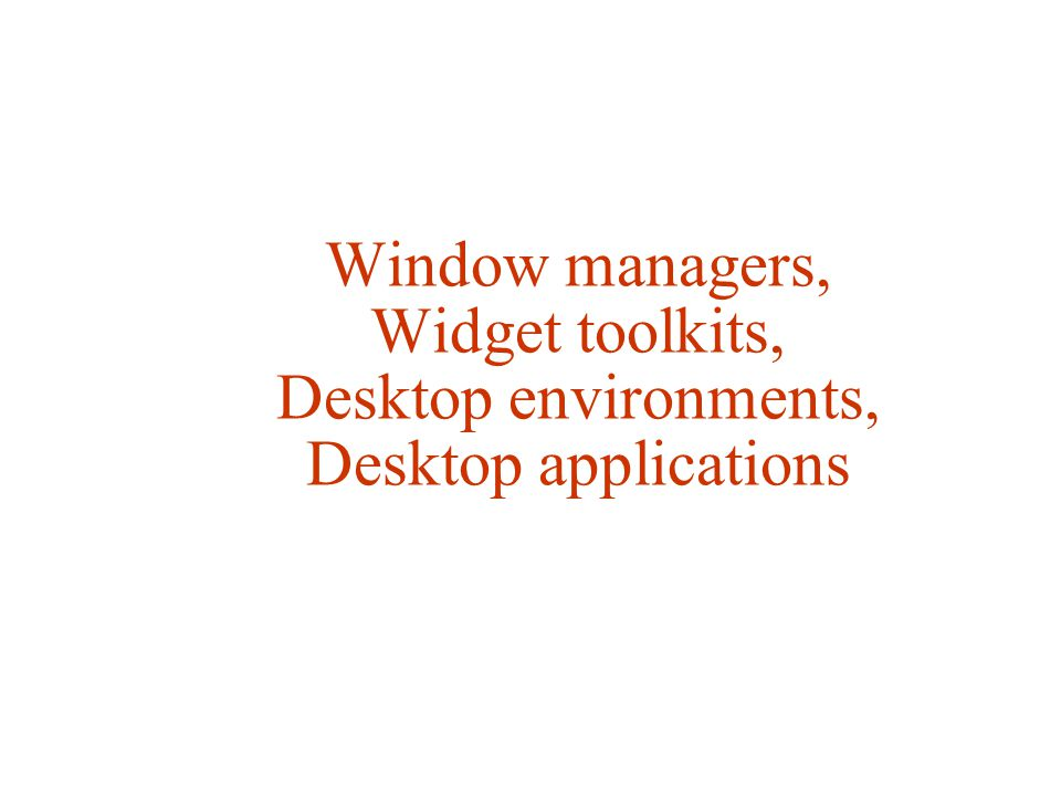 Window managers, Widget toolkits, Desktop environments, Desktop applications