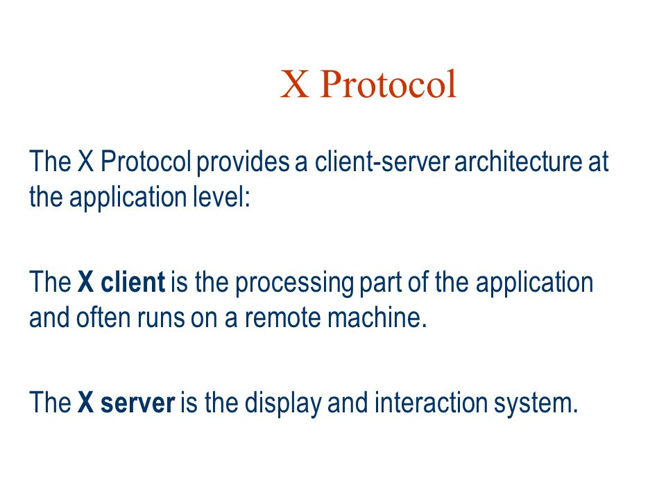 X Protocol The X Protocol provides a client-server architecture at the application level:
