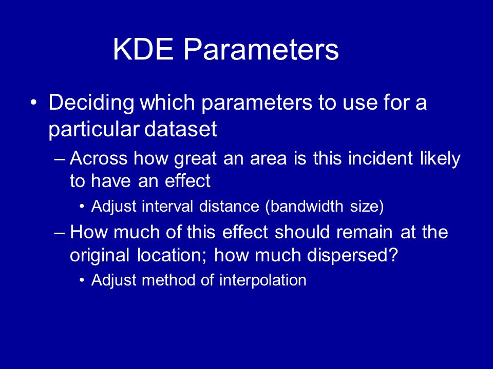 KDE Parameters Deciding which parameters to use for a particular dataset. Across how great an area is this incident likely to have an effect.