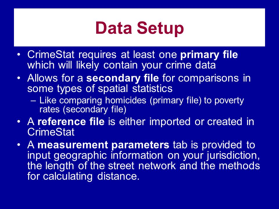 Data Setup CrimeStat requires at least one primary file which will likely contain your crime data.