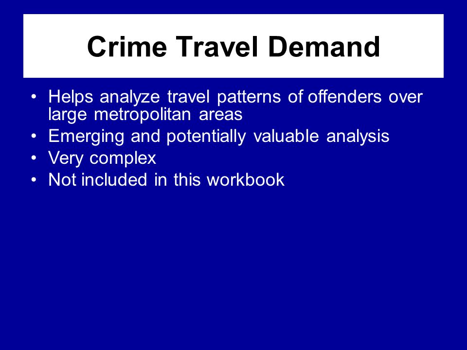 Crime Travel Demand Helps analyze travel patterns of offenders over large metropolitan areas. Emerging and potentially valuable analysis.