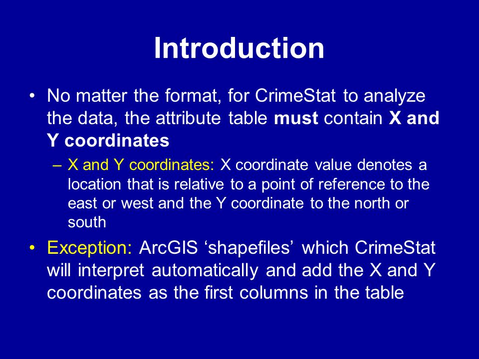 Introduction No matter the format, for CrimeStat to analyze the data, the attribute table must contain X and Y coordinates.
