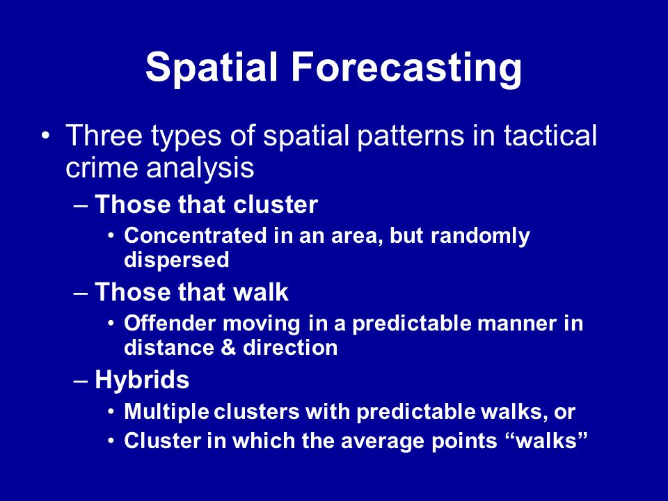 Spatial Forecasting Three types of spatial patterns in tactical crime analysis. Those that cluster.
