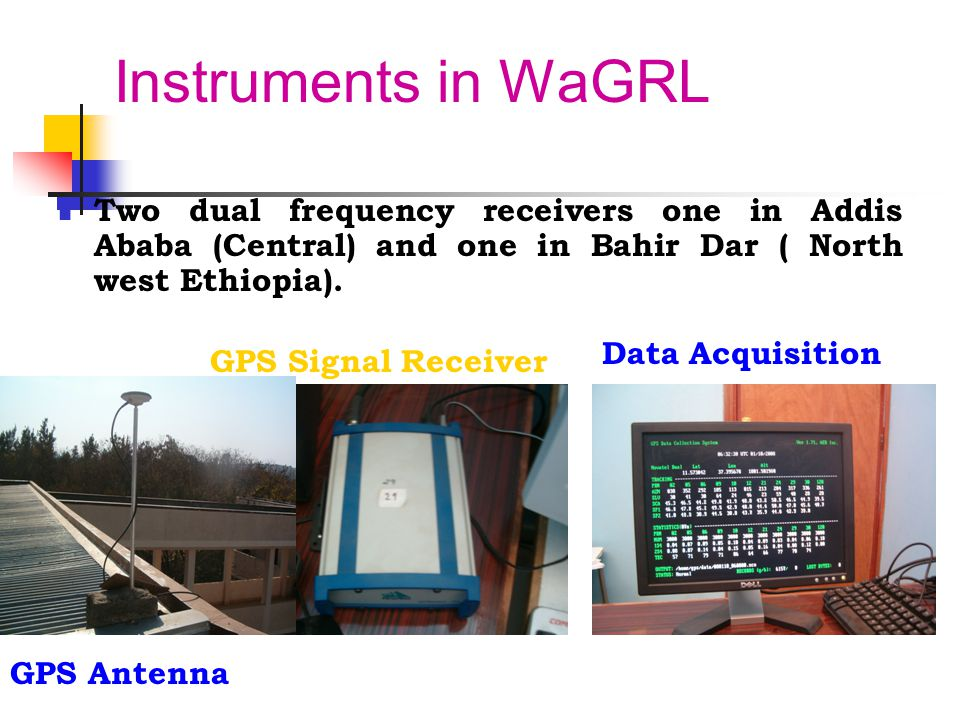 Instruments in WaGRL Two dual frequency receivers one in Addis Ababa (Central) and one in Bahir Dar ( North west Ethiopia).