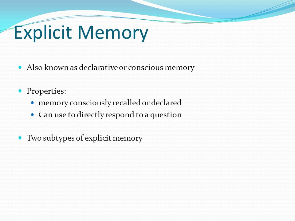 Explicit Memory Also known as declarative or conscious memory