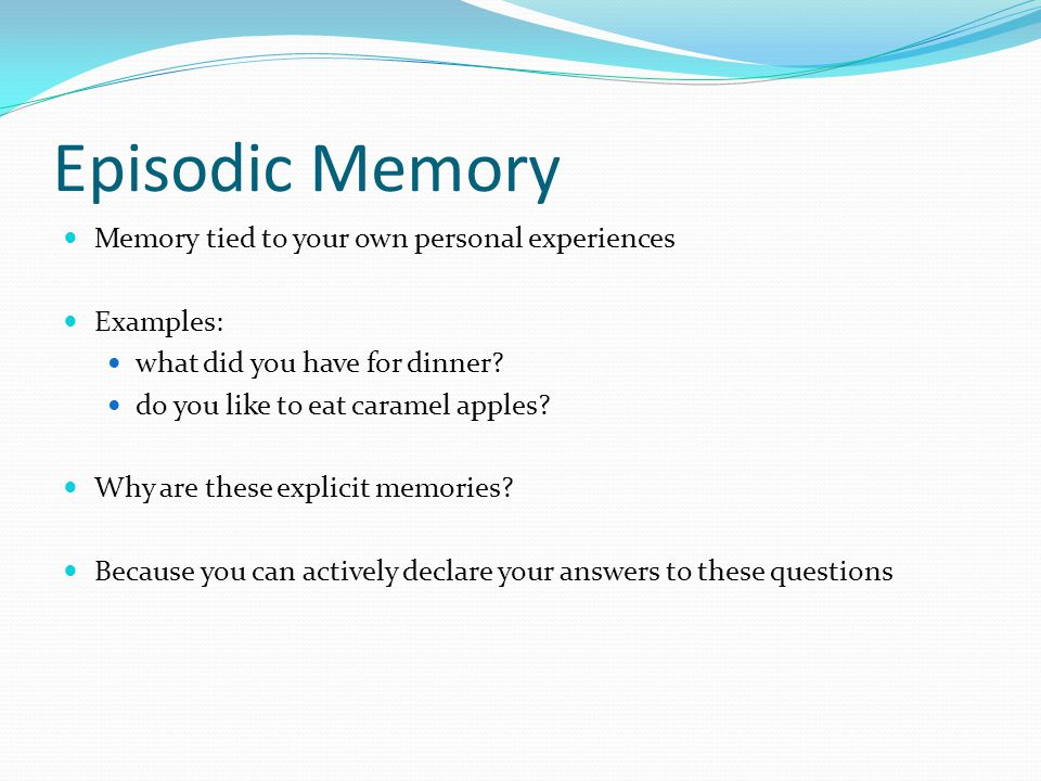 Episodic Memory Memory tied to your own personal experiences Examples: