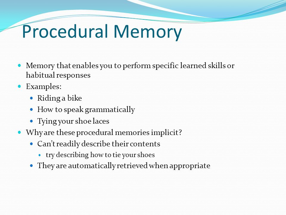 Procedural Memory Memory that enables you to perform specific learned skills or habitual responses.