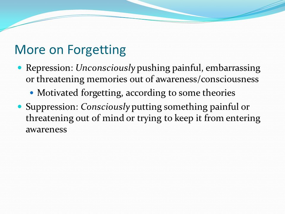 More on Forgetting Repression: Unconsciously pushing painful, embarrassing or threatening memories out of awareness/consciousness.