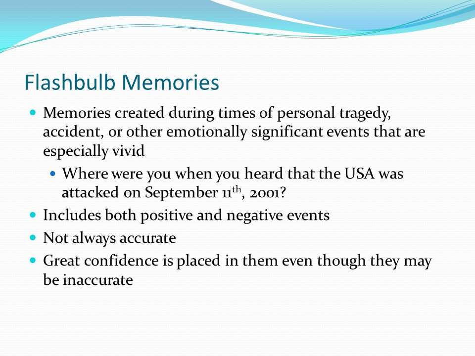 Flashbulb Memories Memories created during times of personal tragedy, accident, or other emotionally significant events that are especially vivid.