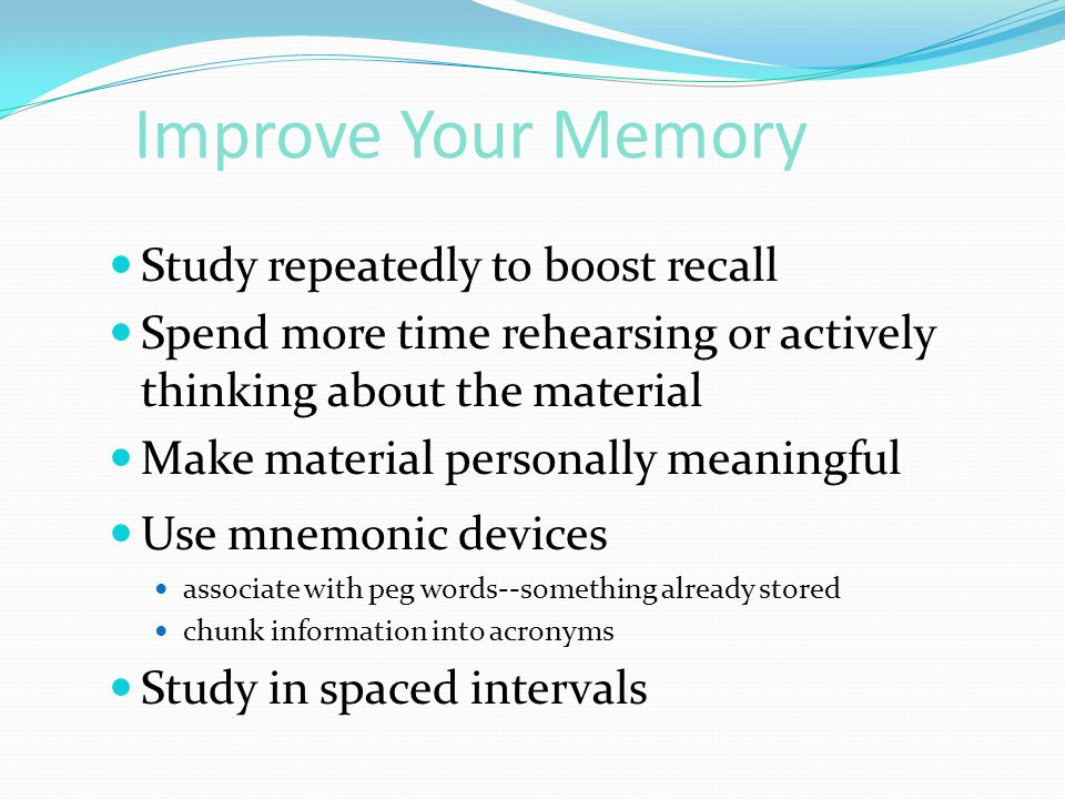 Improve Your Memory Study repeatedly to boost recall