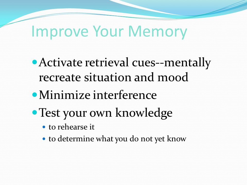 Improve Your Memory Activate retrieval cues--mentally recreate situation and mood. Minimize interference.