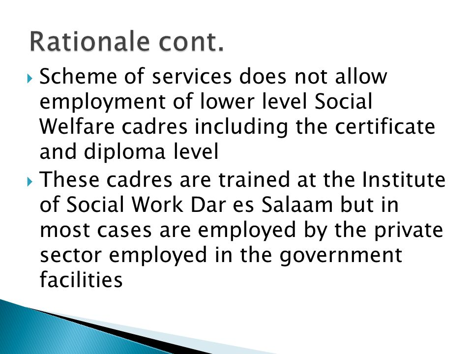 Rationale cont. Scheme of services does not allow employment of lower level Social Welfare cadres including the certificate and diploma level.
