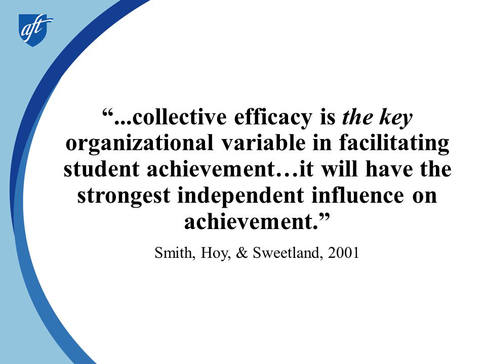...collective efficacy is the key organizational variable in facilitating student achievement…it will have the strongest independent influence on achievement.
