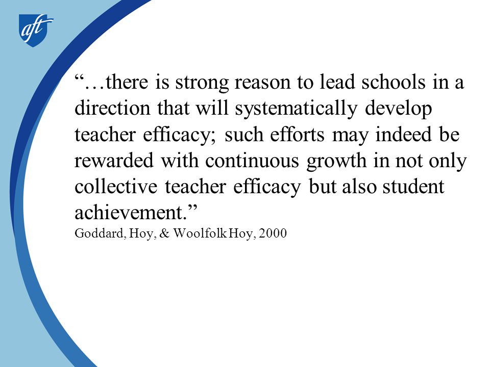 …there is strong reason to lead schools in a direction that will systematically develop teacher efficacy; such efforts may indeed be rewarded with continuous growth in not only collective teacher efficacy but also student achievement. Goddard, Hoy, & Woolfolk Hoy, 2000