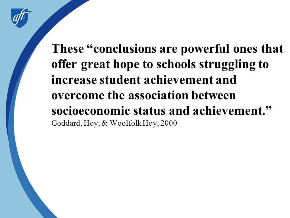These conclusions are powerful ones that offer great hope to schools struggling to increase student achievement and overcome the association between socioeconomic status and achievement. Goddard, Hoy, & Woolfolk Hoy, 2000