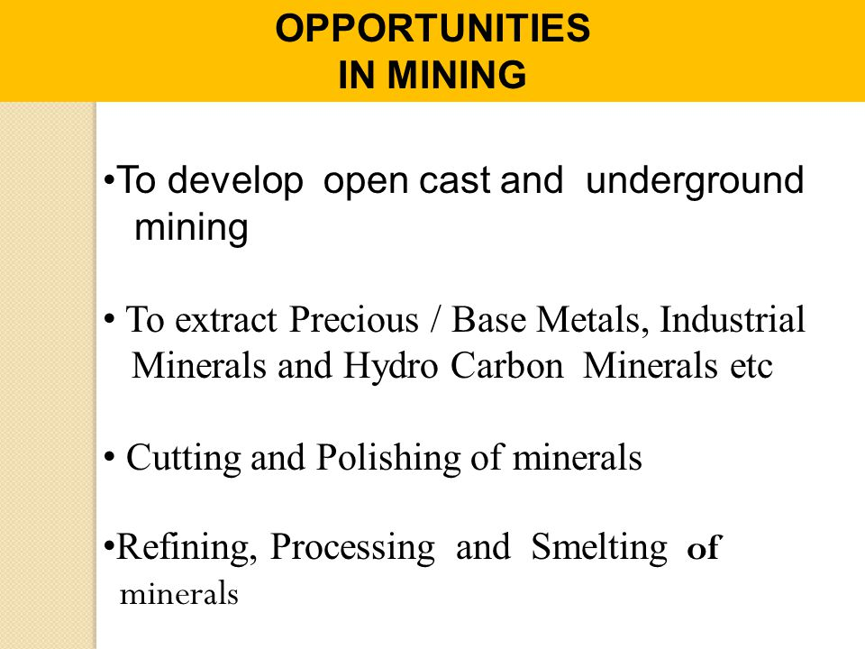 OPPORTUNITIES IN MINING. To develop open cast and underground. mining. To extract Precious / Base Metals, Industrial.