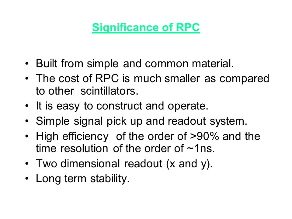 Significance of RPC Built from simple and common material. The cost of RPC is much smaller as compared to other scintillators.