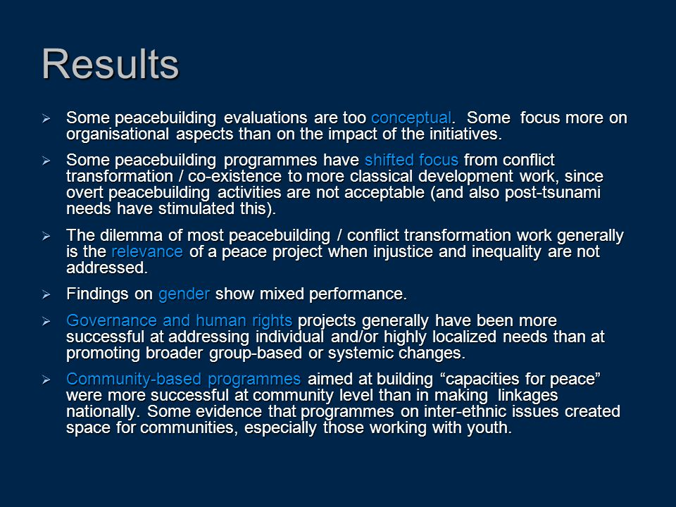 Results Some peacebuilding evaluations are too conceptual. Some focus more on organisational aspects than on the impact of the initiatives.