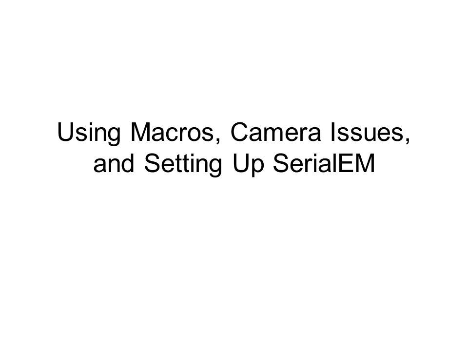 Using Macros, Camera Issues, and Setting Up SerialEM