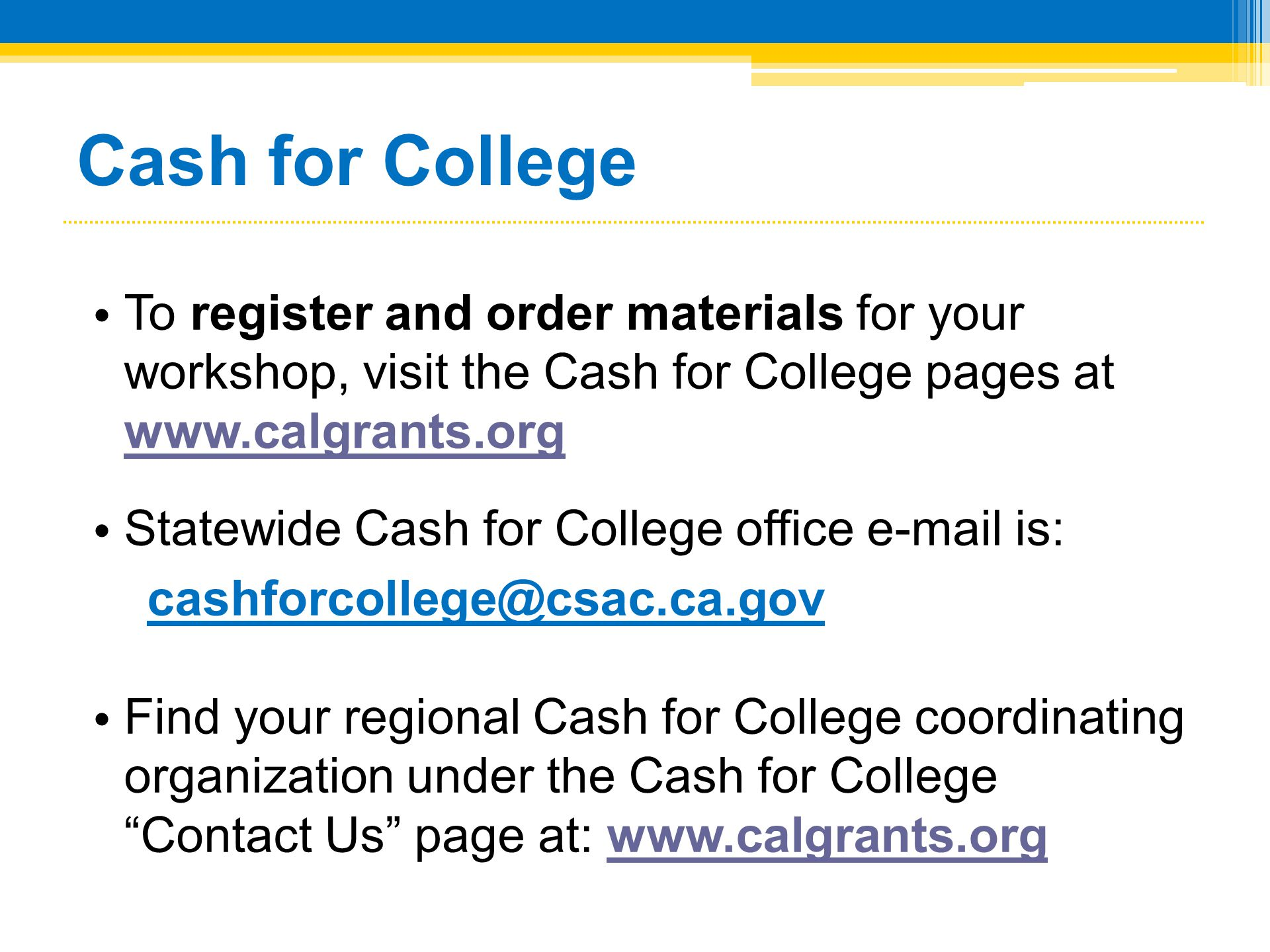 Cash for College To register and order materials for your workshop, visit the Cash for College pages at www.calgrants.org.