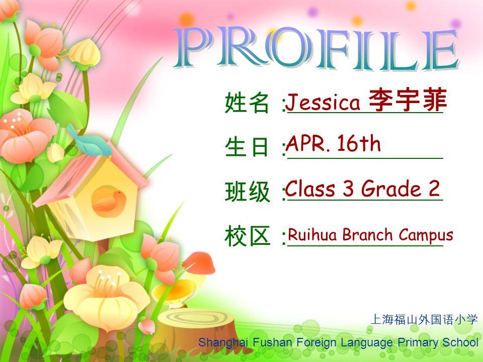 PROFILE 姓名: 生日: 班级: 校区: Jessica 李宇菲 APR. 16th Class 3 Grade 2