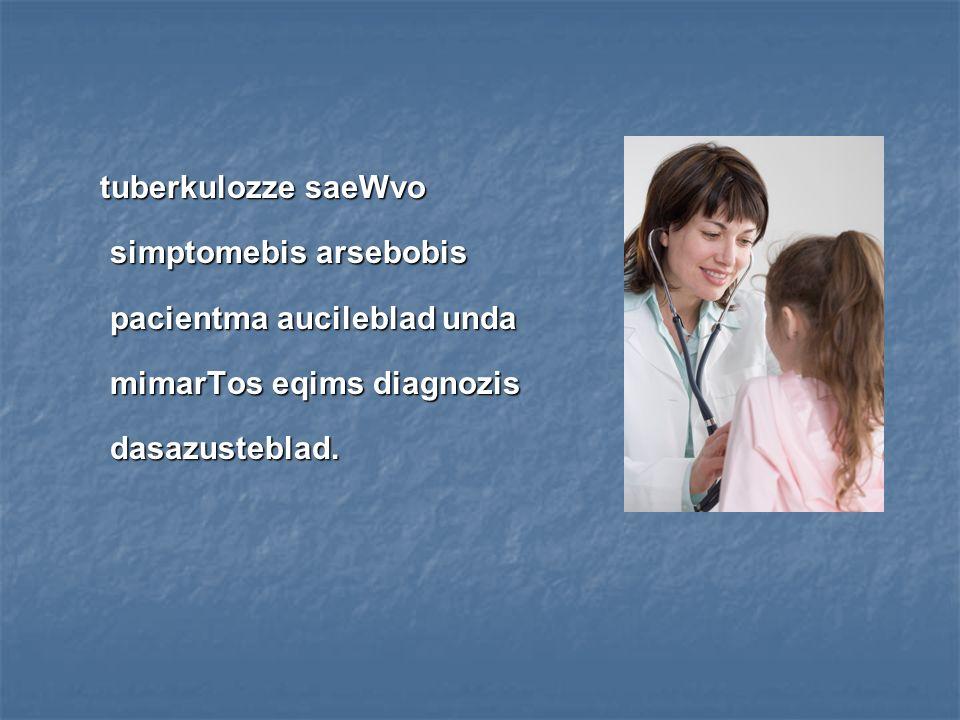 tuberkulozze saeWvo simptomebis arsebobis pacientma aucileblad unda mimarTos eqims diagnozis dasazusteblad.