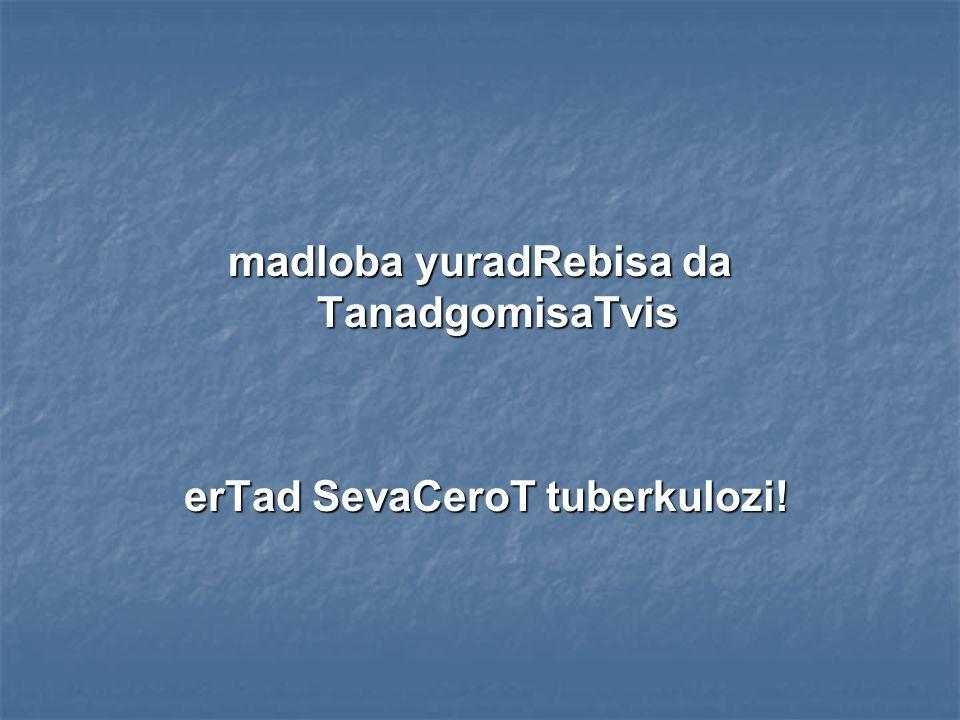 madloba yuradRebisa da TanadgomisaTvis erTad SevaCeroT tuberkulozi!