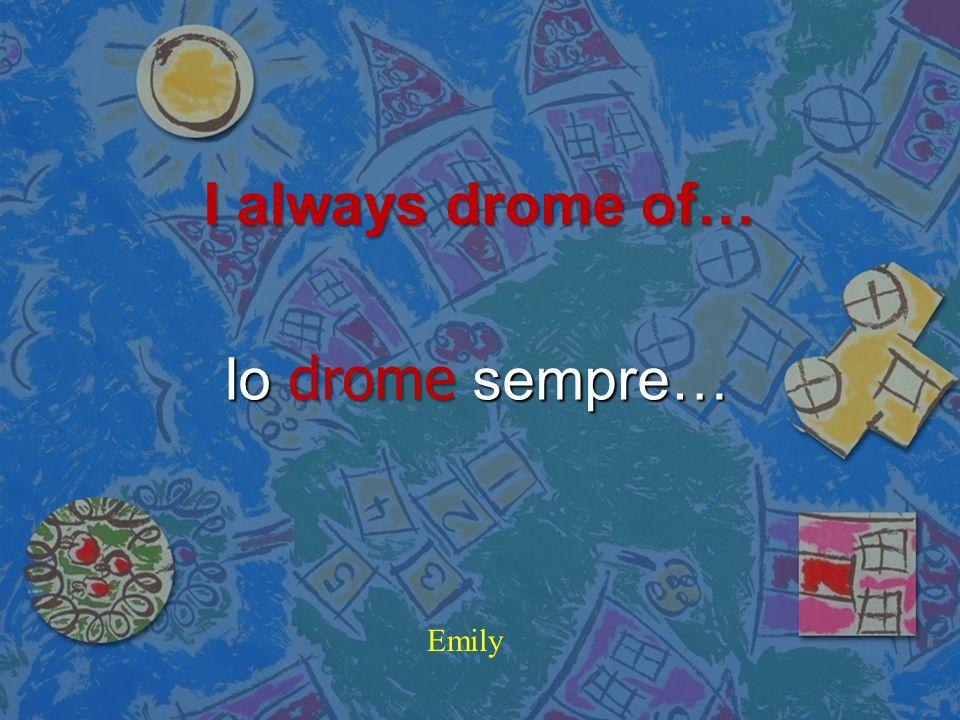 I always drome of… Io drome sempre… Emily