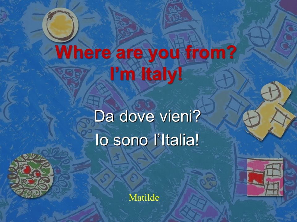 Where are you from I'm Italy!