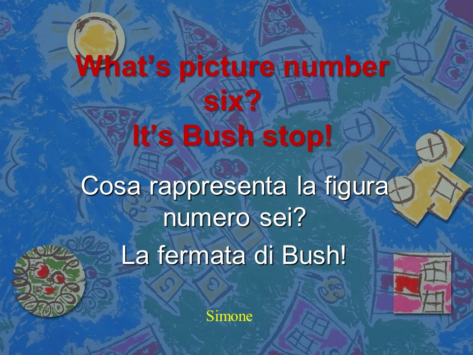 What's picture number six It's Bush stop!