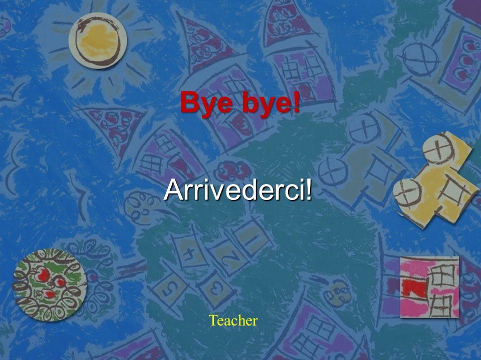 Bye bye! Arrivederci! Teacher