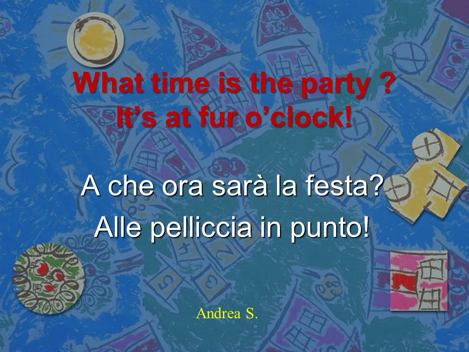 What time is the party It's at fur o'clock!